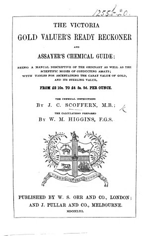 The Victoria Gold Valuer s Ready Reckoner and Assayers Chemical Guide  Being a Manual Descriptive of the Ordinary as Well as the Scientific Modes of Conducting Assays     The Chemical Instructions by J  C  Scoffern  the Calculations Prepared by W  M  Higgins
