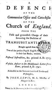 A Defence of the Communion Office and Catechism of the Church of England, from the ... Charge of Their Favouring the Doctrine of Transubstantiation; Brought Against Them by Two ... Popish English Missionaries in Their Late Books, Entitled, Pastoral Instructions, &c. ... 1713. And A Plain Answer to Dr. Middleton's Letter from Rome, ... 1741. ... By John Lewis, ...