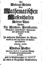 Die Anfangs-Gründe Aller Mathematischen Wissenschaften: Welcher Die Artillerie, Fortification, Mechanick, Hydrostatick, Aerometrie und Hydraulick in sich enthält ...