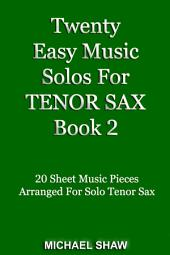 Twenty Easy Music Solos For Tenor Sax Book 2: 20 Sheet Music Pieces For Tenor Sax