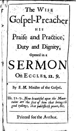 The Wise Gospel preacher His Praise and Practice  Duty and Dignity  Opened in a Sermon on Eccles  12  9  By S M  Minister of the Gospel PDF