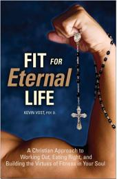 Fit for Eternal Life: A Christian Approach to Working Out, Eating Right, and Building the Virtues of Fitness in Your Soul