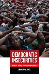 Democratic Insecurities: Violence, Trauma, and Intervention in Haiti