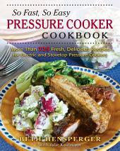 So Fast, So Easy Pressure Cooker Cookbook: More Than 725 Fresh, Delicious Recipes for Electric and Stovetop Pressure Cookers