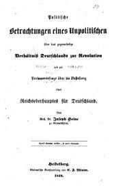 Politische betrachtungen eines unpolitischen über das gegenwärtige verhältniss Deutschlands zur revolution und zur parlamentsfrage: über die bestellung eines reichsoberhauptes für Deutschland