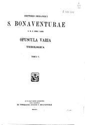 Doctoris Seraphici S. Bonaventurae... opera omnia: Opuscula varia. Theologica, Volume 5