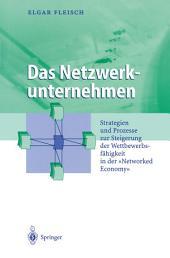 """Das Netzwerkunternehmen: Strategein und Prozesse zur Steigerung der Wettbewerbsfähigkeit in der """"Networked economy"""""""