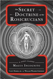 The Secret Doctrine of the Rosicrucians: A Lost Classic by Magus Incognito