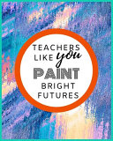 Teachers Like You Paint Bright Futures