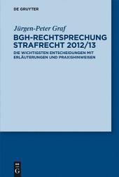 BGH-Rechtsprechung Strafrecht 2012/13: Die wichtigsten Entscheidungen mit Erläuterungen und Praxishinweisen