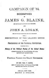 Campaign of '84: Biographies of James G. Blaine, the Republican Candidate for President, and John A. Logan, the Republican Candidate for Vice-president. With a Description of the Leading Issued and the Proceedings of the National Convention. Together with a History of the Political Parties of the United States: Comparisons of Platforms on All Inportant Questions, and Political Tables for Ready Reference