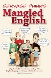 Gervase Phinn's Mangled English: A lighthearted look at the mishandling of the English language by 'the man with the funny name'