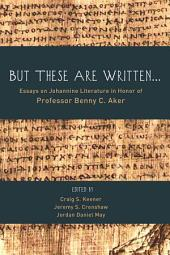 But These Are Written . . .: Essays on Johannine Literature in Honor of Professor Benny C. Aker