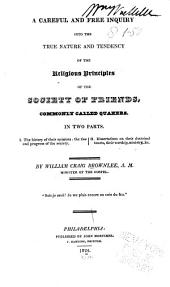 A Careful and Free Inquiry Into the True Nature and Tendency of the Religious Principles of the Society of Friends, Commonly Called Quakers : in Two Parts