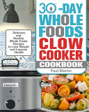 30-Day Whole Foods Slow Cooker Cookbook: Delicious and Healthy Whole Foods Recipes to Lose Weight and Improve Health