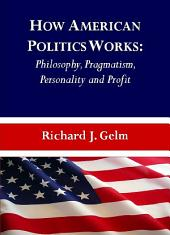 How American Politics Works: Philosophy, Pragmatism, Personality and Profit