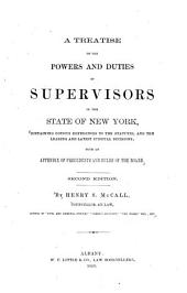 A Treatise on the Powers and Duties of Supervisors in the State of New York: Containing Copious References to the Statutes, and the Leading and Latest Judicial Decisions ; with an Appendix of Precedents and Rules of the Board