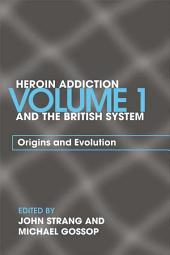 Heroin Addiction and The British System: Volume I Origins and Evolution