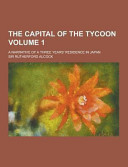 The Capital of the Tycoon  a Narrative of a Three Years  Residence in Japan Volume 1 PDF