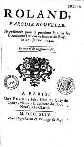 Roland. Parodie nouvelle [par Panard et Sticotti], représentée pour la première fois par les Comédiens italiens ordinaires du Roy, le 20 janvier 1744...