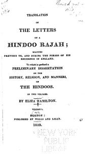 Translation of the Letters of a Hindoo Rajah: Written Previous To, and During the Period of His Residence in England. To which is Prefixed a Preliminary Dissertation on the History, Religion, and Manners, of the Hindoos. In Two Volumes, Volume 1