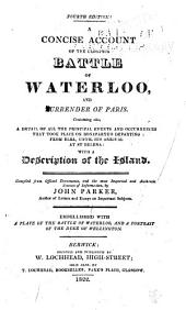 A Concise Account of the Glorious Battle of Waterloo and Surrender of Paris: Containing Also, a Detail of All the Principal Events and Occurrences that Took Place on Bonaparte's Departing from Elba, Until His Arrival at St. Helena: with a Description of the Island