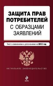 Защита прав потребителей с образцами заявлений. Текст с изменениями и дополнениями на 2012 год