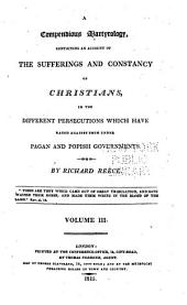 Compendious Martyrology, Containing an Account of the Sufferings and Constancy of Christians in the Different Persecutions which Have Raged Against Them Under Pagan and Popish Governments: Volume 3