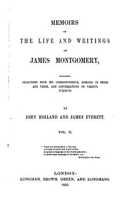 Memoirs of the Life and Writings of James Montgomery  Including Selections from His Correspondence  Remains in Prose and Verse  and Conversations on Various Subjects PDF