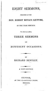 Eight Sermons, Preached at the Hon. Robert Boyle's Lecture, in the Year MDCXCII. To which are Added, Three Sermons on Different Occasions