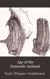 Age of the Domestic Animals: Being a Complete Treatise on the Dentition of the Horse, Ox, Sheep, Hog, and Dog, and on the Various Other Means of Determining the Age of These Animals