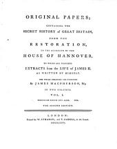 Original Papers; Containing The Secret History of Great Britain, From The Restoration, To The Accession Of The House Of Hannover: To Which Are Prefixed Extracts from the Life of James II. As Written By Himself, Volume 1