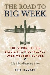 The Road to Big Week: The Struggle for Daylight Air Supremacy Over Western Europe, July 1942 – February 1944