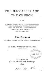 The Maccabees and the Church; or The history of the Maccabees considered with reference to the present condition and prospects of the Church, 2 sermons