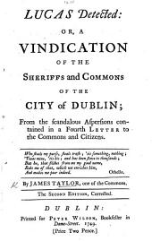 Lucas detected: or, vindication of the Sheriffs and Commons of the City of Dublin; from the scandalous aspersions contained in a fourth letter to the Commons and Citizens. The second edition, corrected