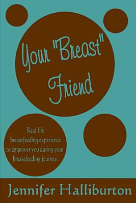Your  Breast  Friend  Real Life Breastfeeding Experience to Empower You During Your Breastfeeding Journey