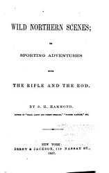 Wild Northern Scenes  Or  Sporting Adventures with the Rifle and the Rod PDF