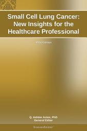 Small Cell Lung Cancer: New Insights for the Healthcare Professional: 2012 Edition