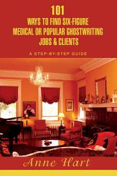 101 Ways to Find Six-Figure Medical or Popular Ghostwriting Jobs & Clients: A Step-By-Step Guide