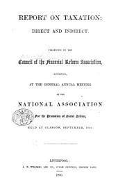 Report on Taxation: direct and indirect. Presented by the Council of the Financial Reform Association, Liverpool, at the general annual meeting of the National Association for the Promotion of Social Science, held at Glasgow, September, 1860