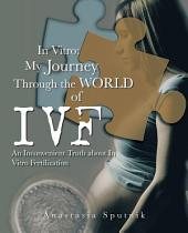 In Vitro: My Journey Through the World of IVF: An Inconvenient Truth about In Vitro Fertilization