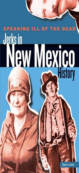 Speaking Ill of the Dead  Jerks in New Mexico History PDF
