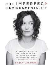 The Imperfect Environmentalist: A Practical Guide to Clearing Your Body, Detoxing Your Home, and Saving theEarth (Without Losing Your Mind)