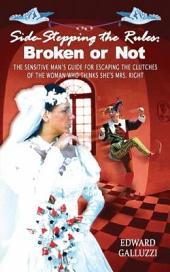 Side-Stepping the Rules: Broken Or Not - the Sensitive Man's Guide for Escaping the Clutches of the Woman Who Thinks She's Mrs. Right