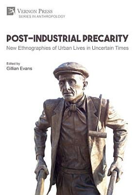Post Industrial Precarity  New Ethnographies of Urban Lives in Uncertain Times