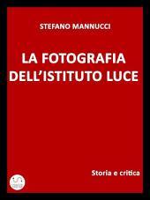 La fotografia dell'Istituto Luce. Storia e critica