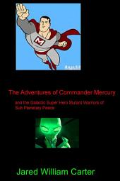 The Adventures of Commander Mercury: and the Galactic Super Hero Mutant Warriors of Sub Planetary Peace