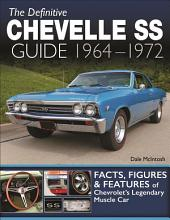 The Definitive Chevelle SS Guide 1964-1972: Facts, Figures and Features of Chevrolet's Legendary Muscle Car