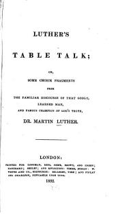 Luther's Table Talk: Or, Some Choice Fragments from the Familiar Discourse of that Godly, Learned Man, and Famous Champion of God's Truth, Martin Luther