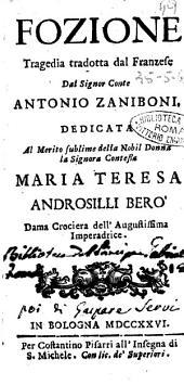 Fozione tragedia tradotta dal franzese dal signor conte Antonio Zaniboni. Dedicata al merito sublime della nobil donna ... Maria Teresa Androsilli Berò ..